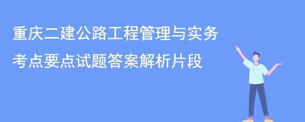 重庆二建公路工程管理与实务考点要点试题答案解析片段