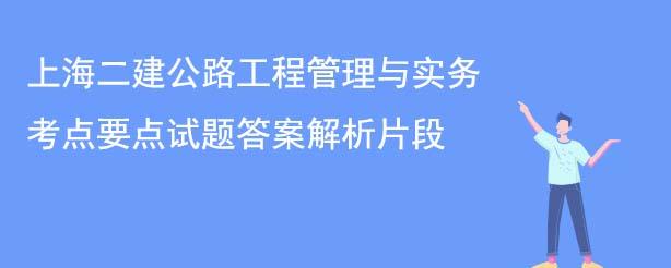 上海二建公路工程管理与实务考点要点试题答案解析片段
