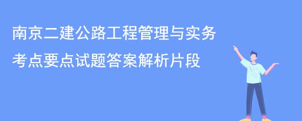 南京二建公路工程管理与实务考点要点试题答案解析片段.jpg