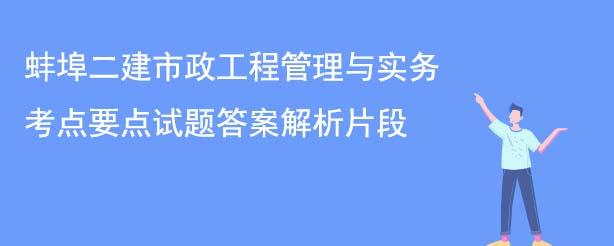 蚌埠二建市政工程管理与实务考点要点试题答案解析片段.jpg