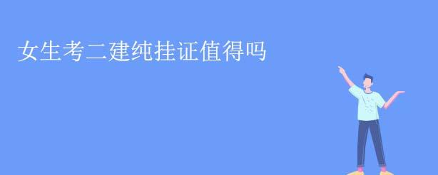 郑州大立二建培训班分享女生考二建纯挂证值得吗